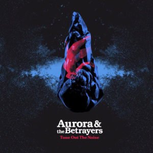 "Aurora & The Betrayers: ""Tune out the noise"" (2018)"